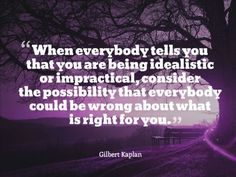 When everybody tells you that you are being idealistic or impractical, consider the possibility that everybody could be wrong about what is right for you. ~ Gilbert Kaplan