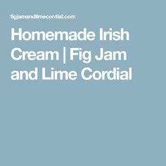 Homemade Irish Cream   Fig Jam and Lime Cordial