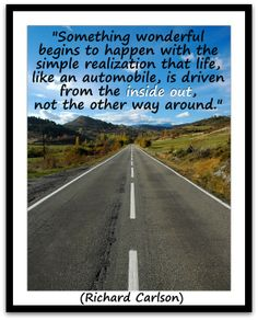 """Something wonderful begins to happen with the simple realization that life, like an automobile, is driven from the inside out, not the othe..."