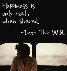 Into the Wild. this quote reminds me of when i see a movie, i need someone to turn to in order to laugh with.
