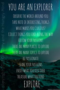 Scientists, educators, teachers, students and children. We are all explorers. Curiosity is natural. To make sense of the world around us, we question, we touch, we collect and we take note. Be passionate and share your passions. Enjoy what you discover. Treasure what you find. Motivational Posters