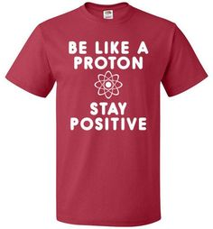 "Positivity Science Shirt Protons are pretty cool. They're always so positive. People should follow the example of protons! The ""Be Like A Proton And Stay Positive"" shirt is an excellent motivational s"