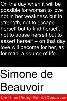 Simone de Beauvoir - On the day when it will be possible for woman to love not in her weakness but in strength, not to escape herself but to find herself, not to abase herself but to assert herself -- on that day love will become for her, as for man, a source of life... #quotations #quotes
