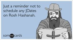 Just a reminder not to schedule any JDates on Rosh Hashanah.