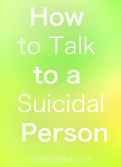 """Knowing how to talk to a suicidal person when they are in crisis is important.  Learn how to talk about suicide and get someone the help they need."" www.HealthyPlace.com"