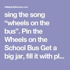 """sing the song """"wheels on the bus"""".   Pin the Wheels on the School Bus  Get a big jar, fill it with plastic toy dinosaurs or dinosaur shaped erasers, then have every guest try to figure out how many are in there."""