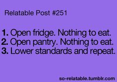 1. Open fridge. Nothing to eat. 2. Open pantry. Nothing to eat. 3. Lower standards and repeat.