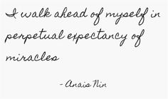 """...in perpetual expectancy of miracles"" but never delusions. Yes, my miracles WILL happen. #anaisninquote #expectmiracles #selffulfillingprophecy"