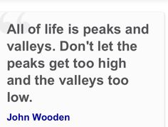 """John Wooden quote: """"All of life is peaks and valleys. Don't let the peaks get too high and the valleys too low."""""""