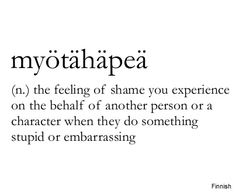 Myötähäpeä ~ (n.) ~ the feeling of shame you experience on the behalf of another person or a character when they do something stupid or embarrassing