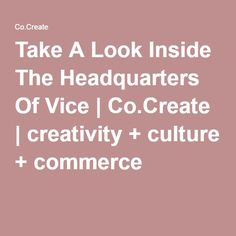Take A Look Inside The Headquarters Of Vice | Co.Create | creativity + culture + commerce