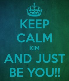KEEP CALM KIM AND JUST BE YOU!!