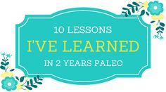 Lessons I've Learned Since Starting a Paleo Diet   I'm sharing the top 10 lessons I've learned since going #paleo in honor of my 2-year anniversary following a paleo lifestyle! Get some healthy inspiration to help you in your own journey :) #realfood #paleoliving #paleo #health #healthy