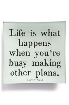 Life is what happens when you're busy making other plans.