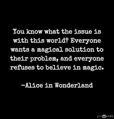 You what the issue is with this world? Everyone wants a magical solution to their problem, and everyone refuses to believe in magic. ~Alice in Wonderland Quotable Quotes, True Quotes, Book Quotes, Daily Quotes, Movie Quotes, Alice And Wonderland Quotes, Believe In Magic, Lewis Carroll, Disney Quotes