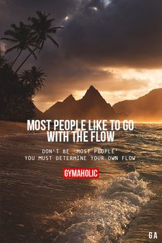 Most People Like To Go With The Flow. Don't be 'most people', you must determine your own flow