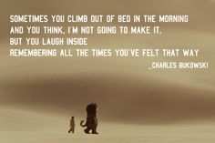"""Charles Bukowski (from his poem, """"Gamblers All"""") on the fleeting feeling of not being able to go on.  Perseverance."""