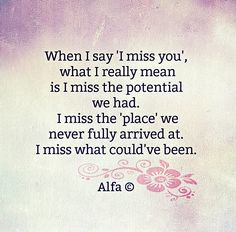 Sad Love Quotes : QUOTATION – Image : Quotes Of the day – Life Quote When I say 'I miss you', what I really mean is I miss the potential we had. I miss the 'place' we never fully arrived at. I miss what could've been. Sharing is Caring Sad Quotes, Great Quotes, Quotes To Live By, Life Quotes, Inspirational Quotes, Daily Quotes, Motivational, I Miss You Quotes, Meaningful Quotes