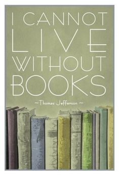 """I cannot live without books."" Thomas Jefferson"