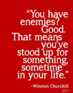 """You have enemies? Good. That means you've stood up for something, sometime in your life"" 