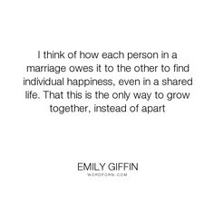 """Emily Giffin - """"I think of how each person in a marriage owes it to the other to find individual..."""". relationships, marriage, love"""