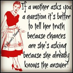 If a mother asks you a question it's better to tell her the truth because chances are she's asking because she already knows the answer! Isn't that the truth! Mommy Quotes, Son Quotes, Family Quotes, Funny Quotes, Life Quotes, Child Quotes, Sleep Quotes, Funny Phrases, Quotable Quotes