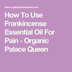 How To Use Frankincense Essential Oil For Pain - Organic Palace Queen
