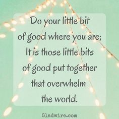 """""""Do your little bit of good where you are; It is those little bits put together that overwhelm the world."""" For more positive and uplifting quotes, click the image above!"""