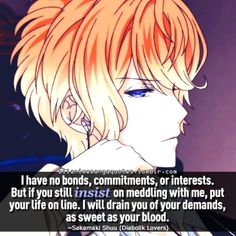 """""""I have no bonds, commitments, or interests. But if you still insist on meddling with me, put your life on the line. I will drain you of your demands, as sweet as your blood"""""""