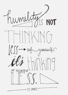 Humility is not thinking less of yourself, it's thinking or yourself less. - C.S. Lewis