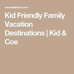 Kid Friendly Family Vacation Destinations | Kid & Coe