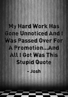 My Hard Work Has Gone Unnoticed And I Was Passed Over For A Promotion...And All I Got Was This Stupid Quote