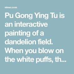 Pu Gong Ying Tu is an interactive painting of a dandelion field. When you blow on the white puffs, the seeds disperse and generate new flowers. These flowers begin…