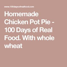 Homemade Chicken Pot Pie - 100 Days of Real Food. With whole wheat