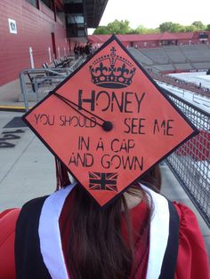 Honey, you should see me in a cap and gown.