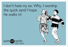 I dont hate my ex. Why, I worship the quick sand I hope he walks in!