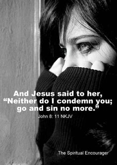 John 8:11 thank you Lord for this!!! I'm clean from sin! I may fall, I may question what I'm doing but you got me. You are turning this evil situation into good! Satan thought he had me, he was wrong!