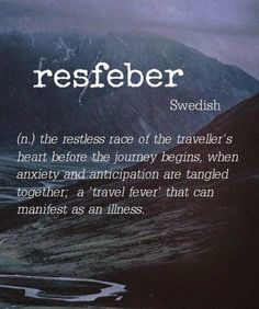 Resfeber [Swedish] ~ (n.) the restless race of the traveller's heart before the journey begins, when anxiety and anticipation are tangled together.
