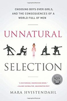 Unnatural Selection: Choosing Boys Over Girls, and the Consequences of a World Full of Men by Mara Hvistendahl