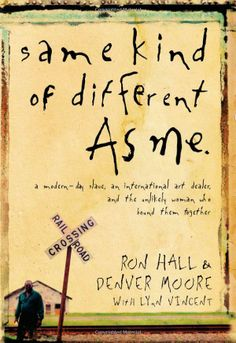 Same Kind of Different As Me: A Modern-Day Slave, an International Art Dealer, and the Unlikely Woman Who Bound Them Together Ron Hall, Denver Moore, Lynn Vincent: Books Best Books To Read, I Love Books, Great Books, My Books, This Is A Book, The Book, Reading Lists, Book Lists, Thing 1