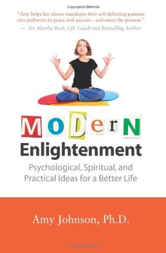 Modern Enlightenment: Psychological, Spiritual, and Practical Ideas for a Better Life by Amy Johnson Ph.D.