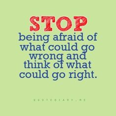 stop being afraid of what could go wrong and think of what could go right...