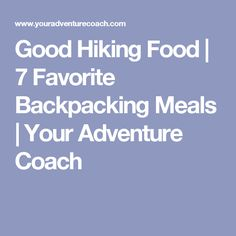Good Hiking Food | 7 Favorite Backpacking Meals | Your Adventure Coach