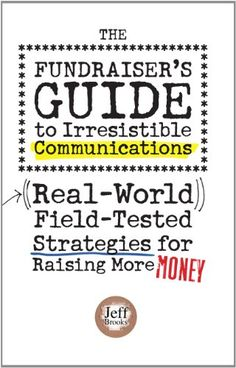 """The Fundraiser's Guide to Irresistible Communications by Jeff Brooks - """"This easy-to-read and entertaining book will help you skip years of learning curve and start writing, designing, and thinking like a seasoned fundraising pro on the very next project you tackle."""" ($22.50)"""