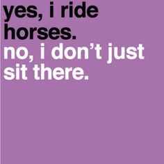 My buns of steel aren't from sitting on a horse. You try riding for hours and not complaining that your legs hurt afterwards!