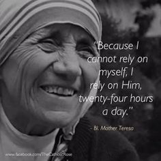 """Mother Teresa of Calcutta - """".I rely on Him, twenty-four hours a day. Catholic Quotes, Catholic Prayers, Religious Quotes, Mother Theresa Quotes, Mother Teresa, Bible Verses Quotes, Quotes Quotes, Holy Quotes, Peace Quotes"""