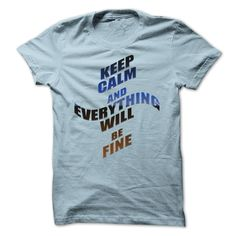 Keep Calm and Everything Will be Fine T Shirt, Hoodie, Sweatshirt