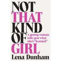 In Not that Kind of Girl, Dunham illuminates the experiences that are part of making one's way in the world: falling in love, feeling alone, being ten pounds overweight despite eating only health food, having to prove yourself in a room full of men twice your age, finding true love, and, most of all, having the guts to believe that your story is one that deserves to be told.