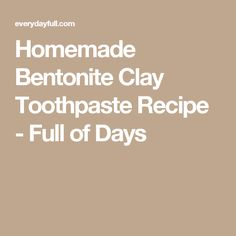Homemade Bentonite Clay Toothpaste Recipe - Full of Days