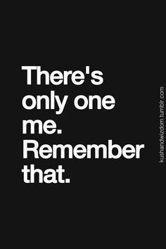 There's only one me.  Remember that.